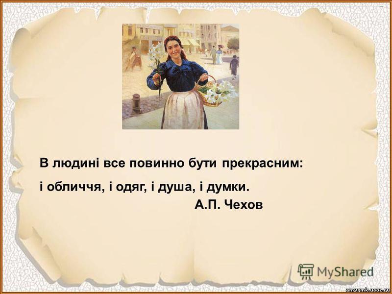 В людині все повинно бути прекрасним: і обличчя, і одяг, і душа, і думки. А.П. Чехов