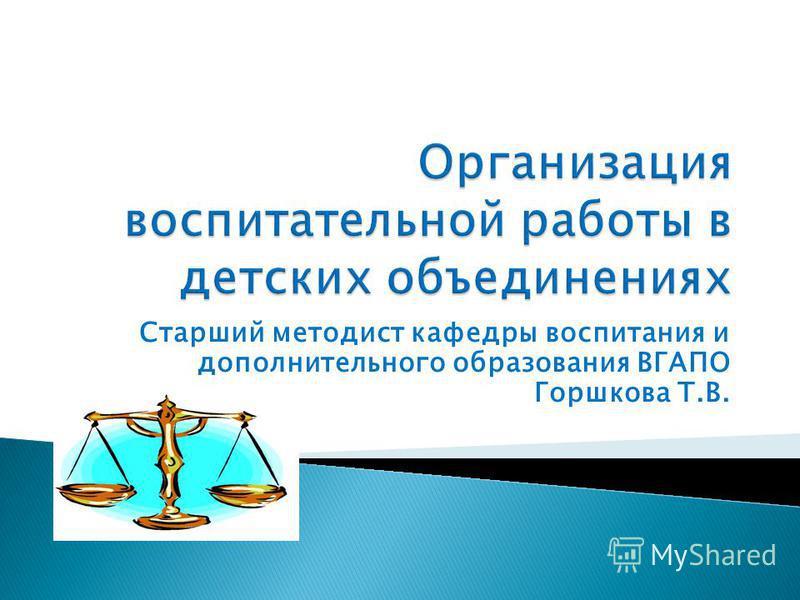 Старший методист кафедры воспитания и дополнительного образования ВГАПО Горшкова Т.В.