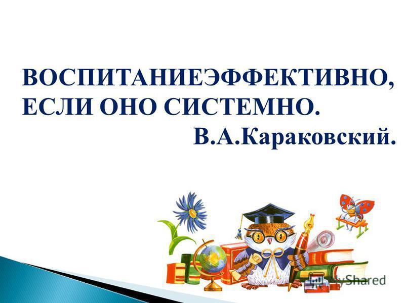 ВОСПИТАНИЕЭФФЕКТИВНО, ЕСЛИ ОНО СИСТЕМНО. В.А.Караковский.