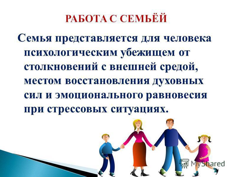Семья представляется для человека психологическим убежищем от столкновений с внешней средой, местом восстановления духовных сил и эмоционального равновесия при стрессовых ситуациях.