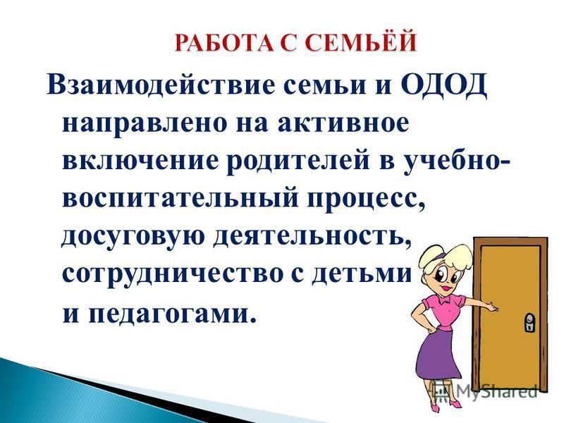 Взаимодействие семьи и ОДОД направлено на активное включение родителей в учебно- воспитательный процесс, досуговую деятельность, сотрудничество с детьми и педагогами.