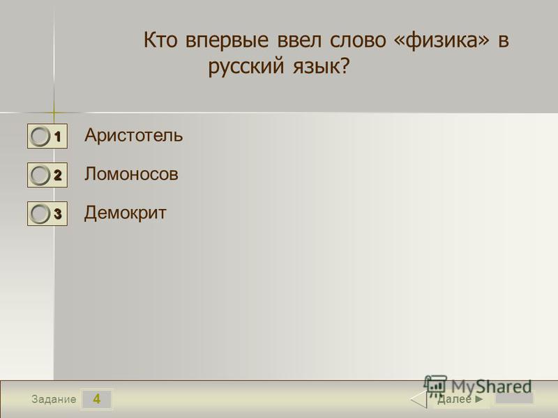 4 Задание Кто впервые ввел слово «физика» в русский язык? Аристотель Ломоносов Демокрит Далее 1 0 2 1 3 0
