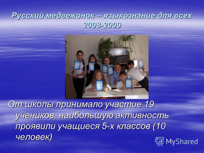 Русский медвежонок – языкознание для всех 2008-2009 От школы принимало участие 19 учеников, наибольшую активность проявили учащиеся 5-х классов (10 человек)