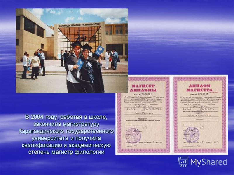 В 2004 году, работая в школе, закончила магистратуру Карагандинского государственного университета и получила квалификацию и академическую степень магистр филологии