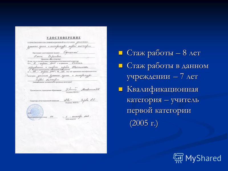 Стаж работы – 8 лет Стаж работы в данном учреждении – 7 лет Квалификационная категория – учитель первой категории (2005 г.)