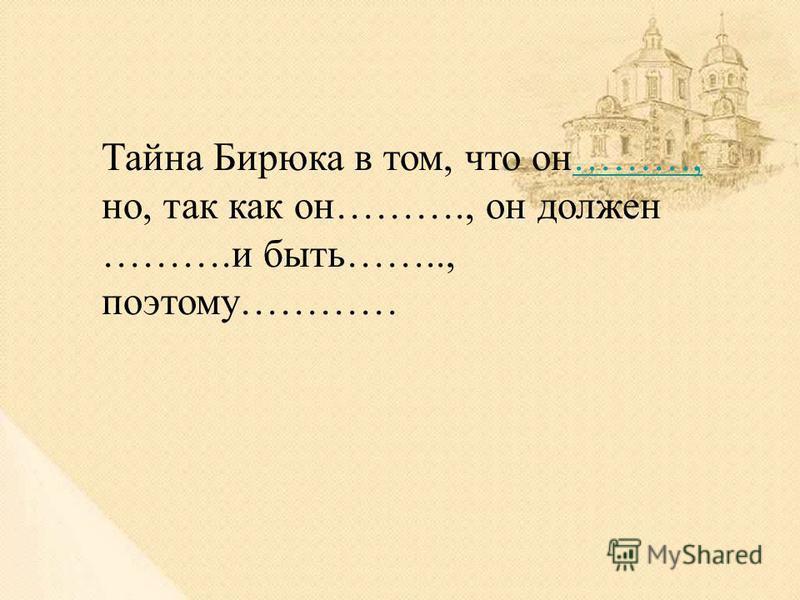 Тайна Бирюка в том, что он………, но, так как он………., он должен ……….и быть…….., поэтому…………………,