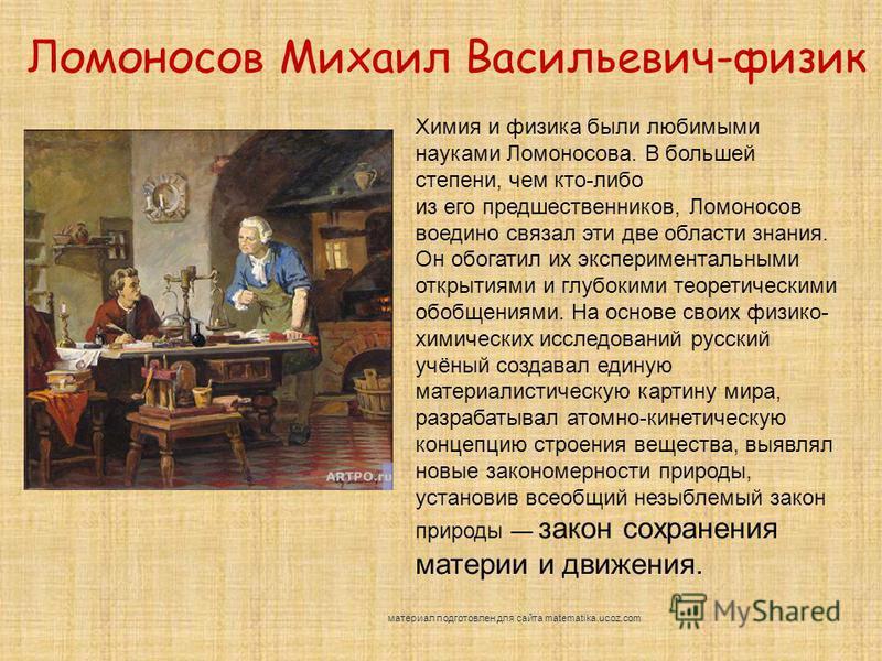 Ломоносов Михаил Васильевич-физик Химия и физика были любимыми науками Ломоносова. В большей степени, чем кто-либо из его предшественников, Ломоносов воедино связал эти две области знания. Он обогатил их экспериментальными открытиями и глубокими теор