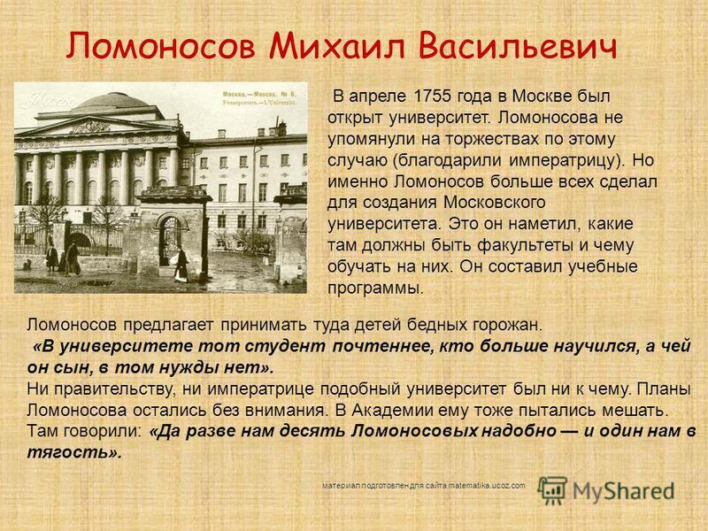 Ломоносов Михаил Васильевич В апреле 1755 года в Москве был открыт университет. Ломоносова не упомянули на торжествах по этому случаю (благодарили императрицу). Но именно Ломоносов больше всех сделал для создания Московского университета. Это он наме