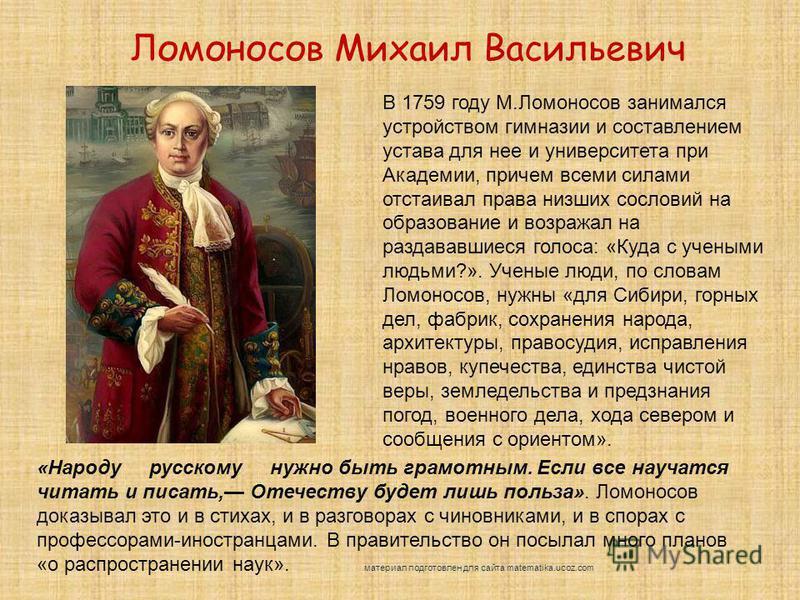 «Народу русскому нужно быть грамотным. Если все научатся читать и писать, Отечеству будет лишь польза». Ломоносов доказывал это и в стихах, и в разговорах с чиновниками, и в спорах с профессорами-иностранцами. В правительство он посылал много планов