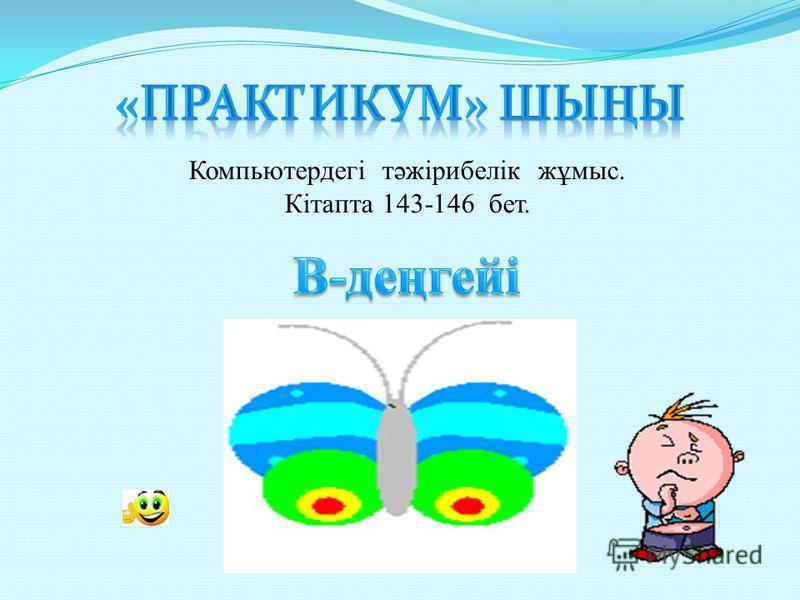 Компьютердегі тәжірибелік жұмыс. Кітапта 143-146 бет.