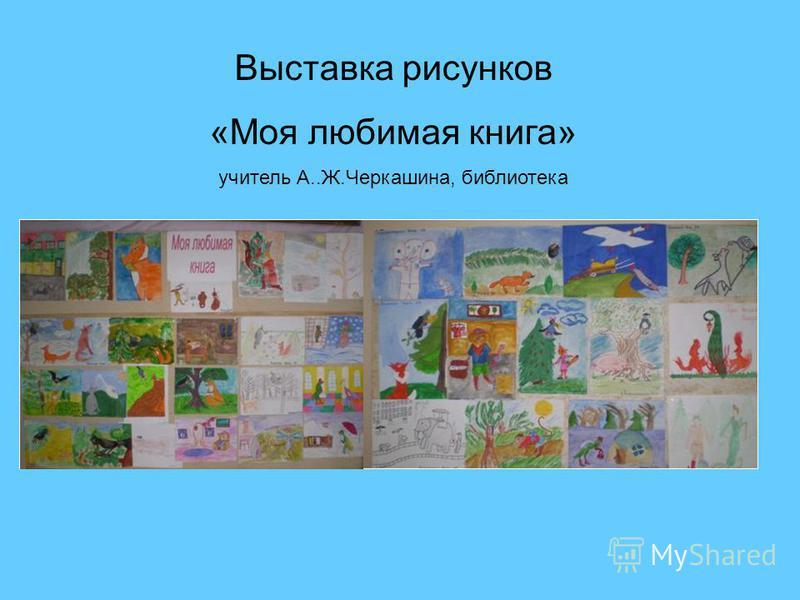 Выставка рисунков «Моя любимая книга» учитель А..Ж.Черкашина, библиотека