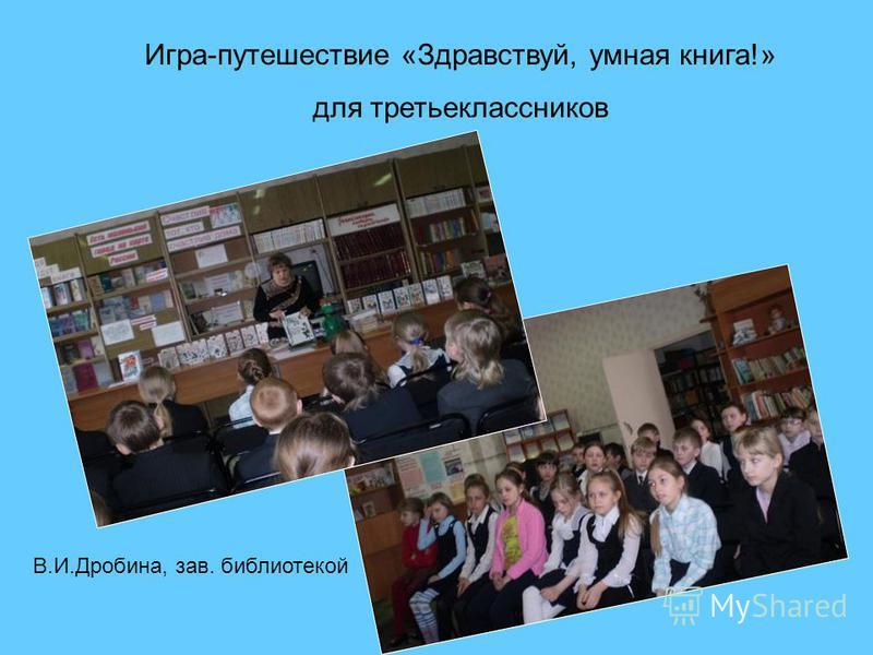 Игра-путешествие «Здравствуй, умная книга!» для третьеклассников В.И.Дробина, зав. библиотекой