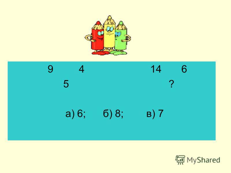 9 4 14 6 5 ? а) 6; б) 8; в) 7