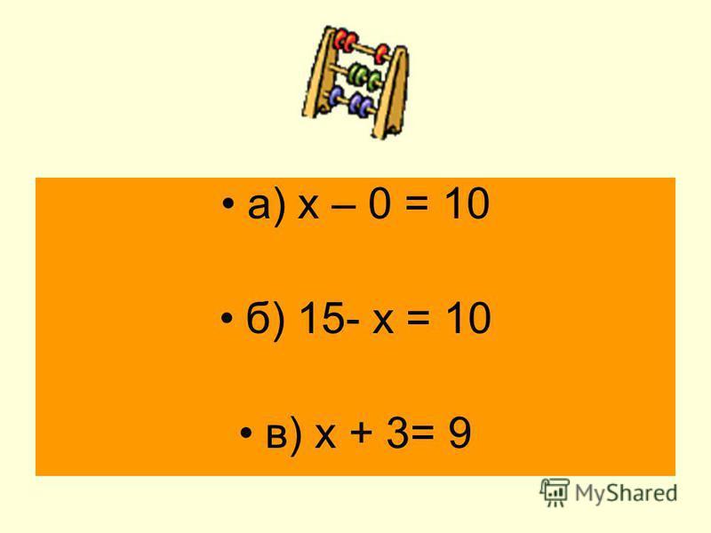 а) х – 0 = 10 б) 15- х = 10 в) х + 3= 9