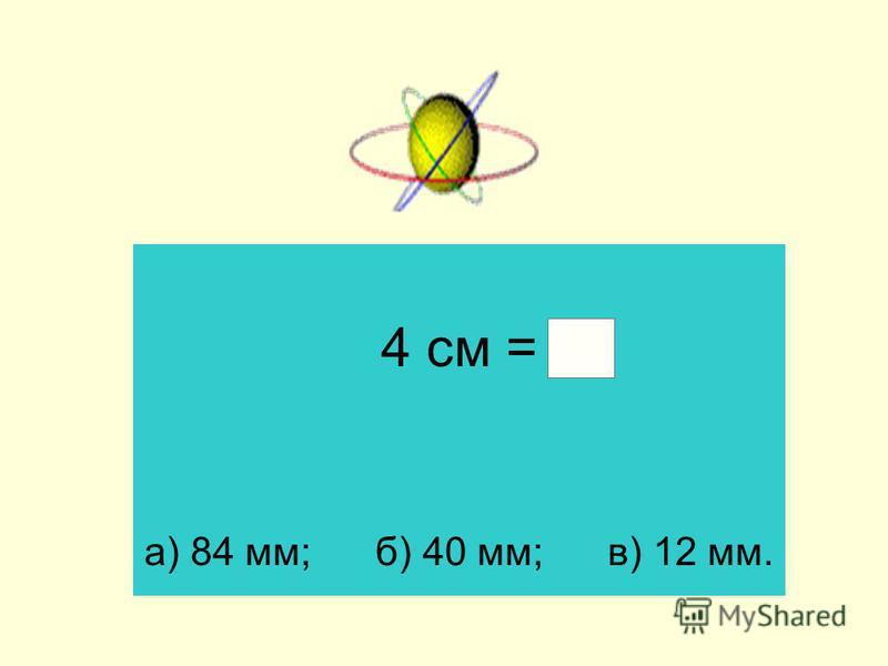 4 см = а) 84 мм; б) 40 мм; в) 12 мм.