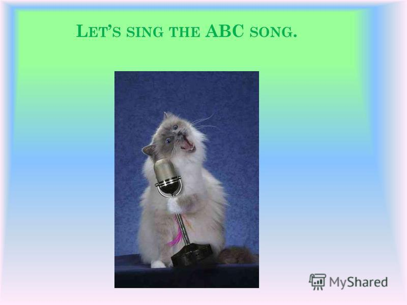L ET S SING THE ABC SONG.