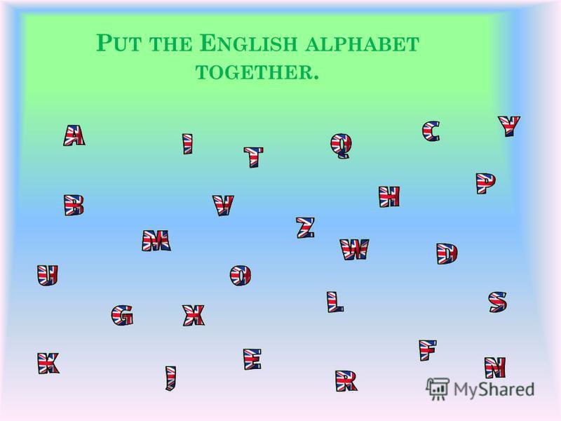 P UT THE E NGLISH ALPHABET TOGETHER.