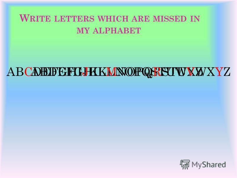 W RITE LETTERS WHICH ARE MISSED IN MY ALPHABET ABDEFGHIKLNOPQSTUWXZABCDEFGHIJKLMNOPQRSTUVWXYZ