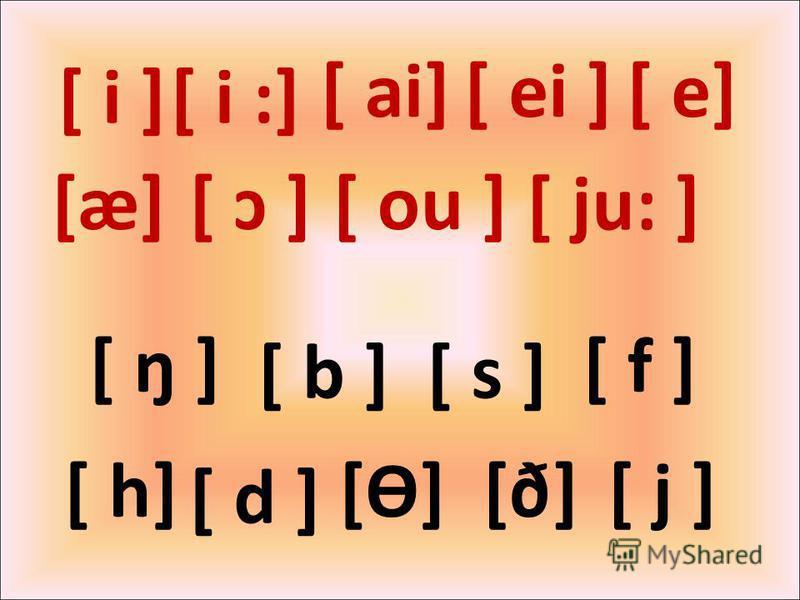 [ i ][ i :] [ ai] [Ө][ h] [ ei ] [æ] [ e] [ b ][ s ] [ f ] [ d ] [ ŋ ] [ð][ j ] [ ɔ ][ ou ] [ ju: ]