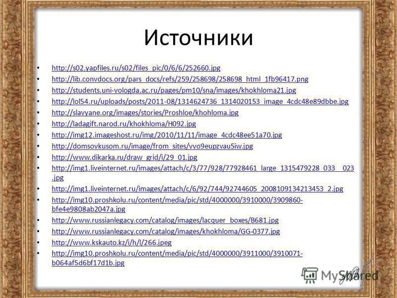 Источники http://s02.yapfiles.ru/s02/files_pic/0/6/6/252660. jpg http://lib.convdocs.org/pars_docs/refs/259/258698/258698_html_1fb96417. png http://students.uni-vologda.ac.ru/pages/pm10/sna/images/khokhloma21. jpg http://lol54.ru/uploads/posts/2011-0
