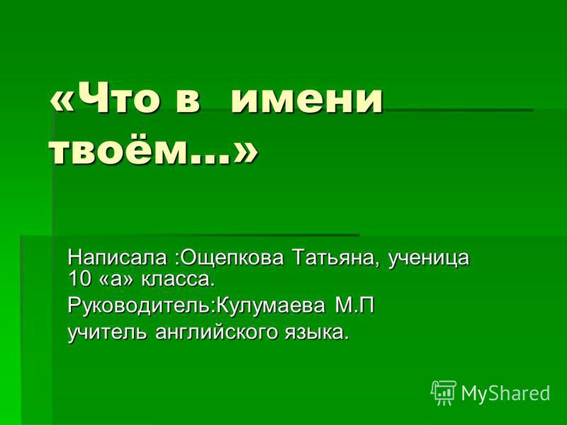 «Что в имени твоём…» Написала :Ощепкова Татьяна, ученица 10 «а» класса. Руководитель:Кулумаева М.П учитель английского языка.