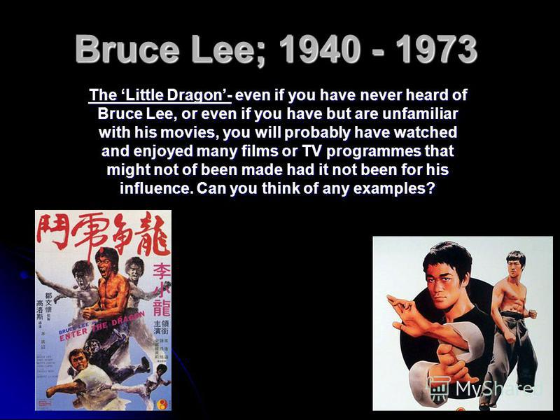 Bruce Lee; 1940 - 1973 The Little Dragon- even if you have never heard of Bruce Lee, or even if you have but are unfamiliar with his movies, you will probably have watched and enjoyed many films or TV programmes that might not of been made had it not