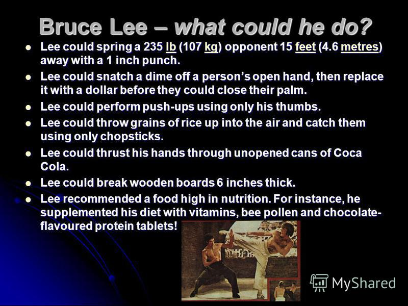 Bruce Lee – what could he do? Lee could spring a 235 lb (107 kg) opponent 15 feet (4.6 metres) away with a 1 inch punch. Lee could spring a 235 lb (107 kg) opponent 15 feet (4.6 metres) away with a 1 inch punch.lbkgfeetmetreslbkgfeetmetres Lee could