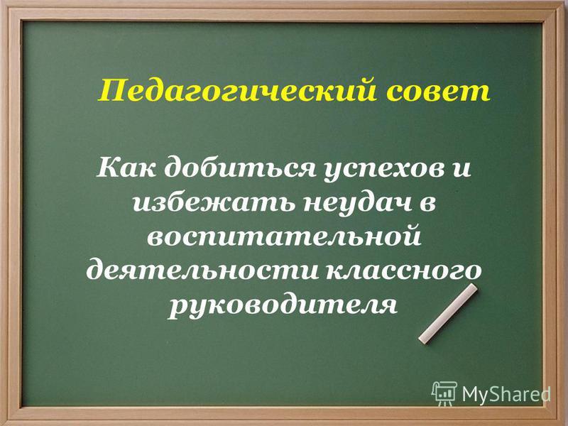 Педагогический совет Как добиться успехов и избежать неудач в воспитательной деятельности классного руководителя