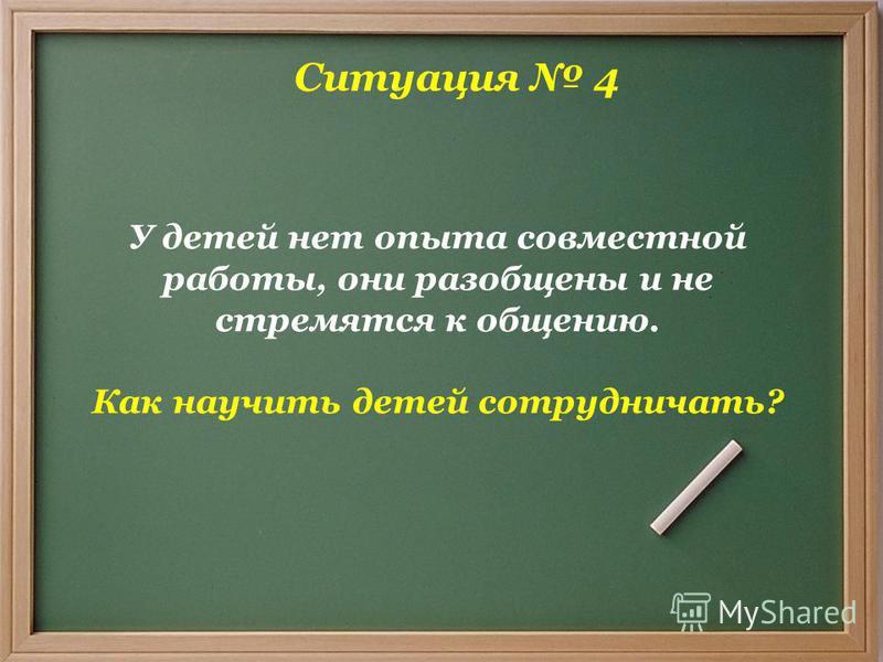 Ситуация 4 У детей нет опыта совместной работы, они разобщены и не стремятся к общению. Как научить детей сотрудничать?