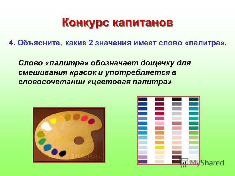 4. Объясните, какие 2 значения имеет слово «палитра». Конкурс капитанов Слово «палитра» обозначает дощечку для смешивания красок и употребляется в словосочетании «цветовая палитра»