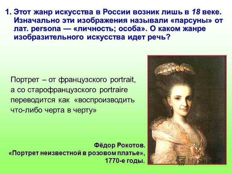 1. Этот жанр искусства в России возник лишь в 18 веке. Изначально эти изображения называли «парсуны» от лат. persona «личность; особа». О каком жанре изобразительного искусства идет речь? Портрет – от французского portrait, а со старофранцузского por