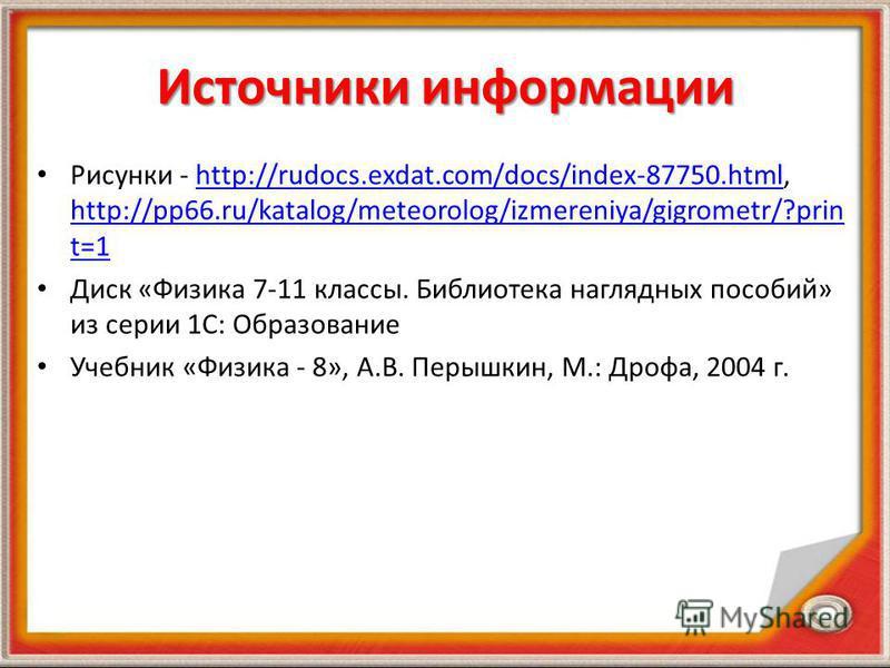 Источники информации Рисунки - http://rudocs.exdat.com/docs/index-87750.html, http://pp66.ru/katalog/meteorolog/izmereniya/gigrometr/?prin t=1http://rudocs.exdat.com/docs/index-87750. html http://pp66.ru/katalog/meteorolog/izmereniya/gigrometr/?prin