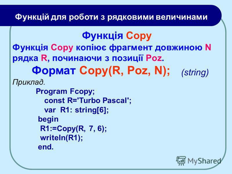Функція Copy Функція Copy копіює фрагмент довжиною N рядка R, починаючи з позиції Poz. Формат Copy(R, Poz, N); Приклад. Program Fcopy; const R='Turbo Pascal'; var R1: string[6]; begin R1:=Copy(R, 7, 6); writeln(R1); end. Функцій для роботи з рядковим