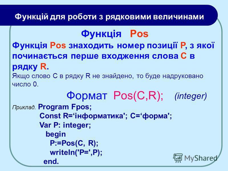 Функція Pos Функція Pos знаходить номер позиції Р, з якої починається перше входження слова C в рядку R. Якщо слово C в рядку R не знайдено, то буде надруковано число 0. Формат Pos(C,R); Приклад. Program Fpos; Const R=інформатика'; C=форма'; Var P: i
