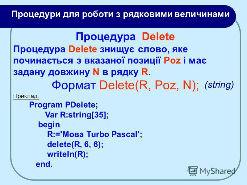 Процедура Delete Процедура Delete знищує слово, яке починається з вказаної позиції Poz і має задану довжину N в рядку R. Формат Delete(R, Poz, N); Приклад. Program PDelete; Var R:string[35]; begin R:='Moвa Turbo Pascal'; delete(R, 6, 6); writeln(R);