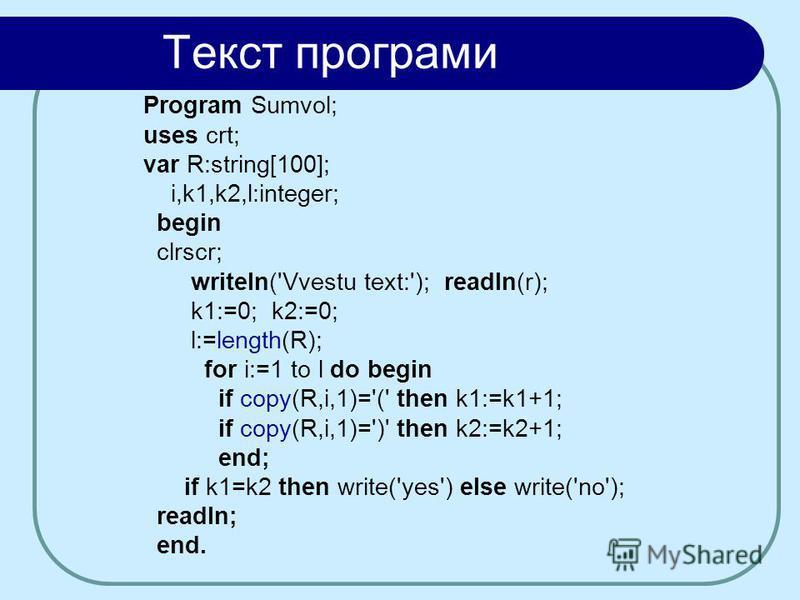 Текст програми Program Sumvol; uses crt; var R:string[100]; i,k1,k2,l:integer; begin clrscr; writeln('Vvestu text:'); readln(r); k1:=0; k2:=0; l:=length(R); for i:=1 to l do begin if copy(R,i,1)='(' then k1:=k1+1; if copy(R,i,1)=')' then k2:=k2+1; en