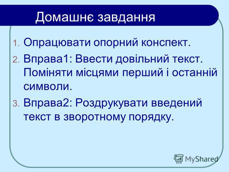 Домашнє завдання 1. Опрацювати опорний конспект. 2. Вправа1: Ввести довільний текст. Поміняти місцями перший і останній символи. 3. Вправа2: Роздрукувати введений текст в зворотному порядку.