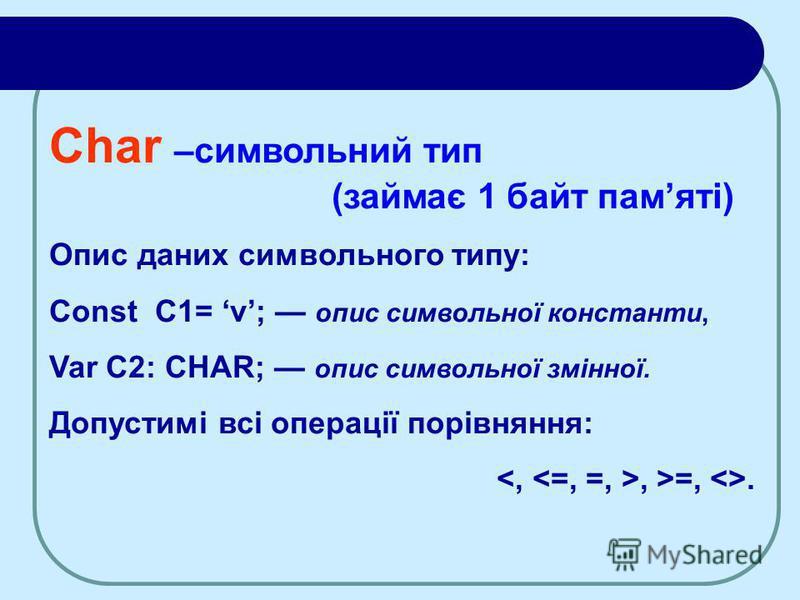 Char –символьний тип (займає 1 байт памяті) Опис даних символьного типу: Const C1= v; опис символьної константи, Var C2: CHAR; опис символьної змінної. Допустимі всі операції порівняння:, >=, <>.