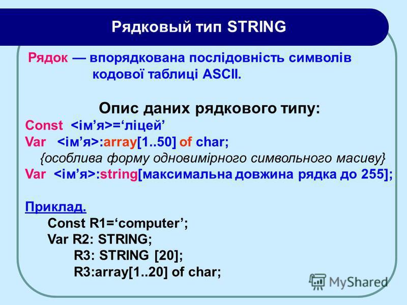 Рядок впорядкована послідовність символів кодової таблиці ASCII. Опис даних рядкового типу: Const =ліцей Var :array[1..50] of char; {особлива форму одновимірного символьного масиву} Var :string[максимальна довжина рядка до 255]; Приклад. Const R1=com