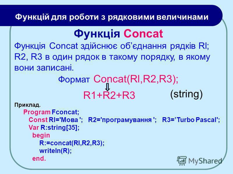 Функцій для роботи з рядковими величинами Функція Concat Функція Concat здійснює обєднання рядків Rl; R2, R3 в один рядок в такому порядку, в якому вони записані. Формат Concat(Rl,R2,R3); R1+R2+R3 Приклад. Program Fconcat; Const Rl='Moвa '; R2='прогр