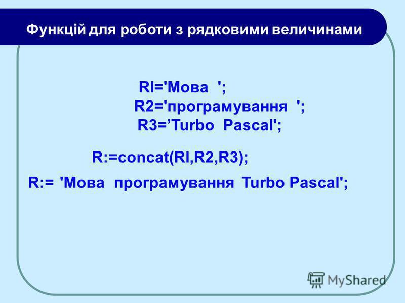 Rl='Moвa '; R2='програмування '; R3=Turbo Pascal'; R:=concat(Rl,R2,R3); 'MoвaпрограмуванняTurbo Pascal';R:= Функцій для роботи з рядковими величинами