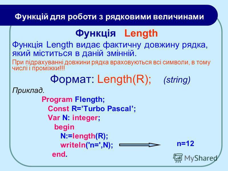 Функція Length Функція Length видає фактичну довжину рядка, який міститься в даній змінній. При підрахуванні довжини рядка враховуються всі символи, в тому числі і проміжки!!! Формат: Length(R); Приклад. Program Flength; Const R=Turbo Pascal; Var N: