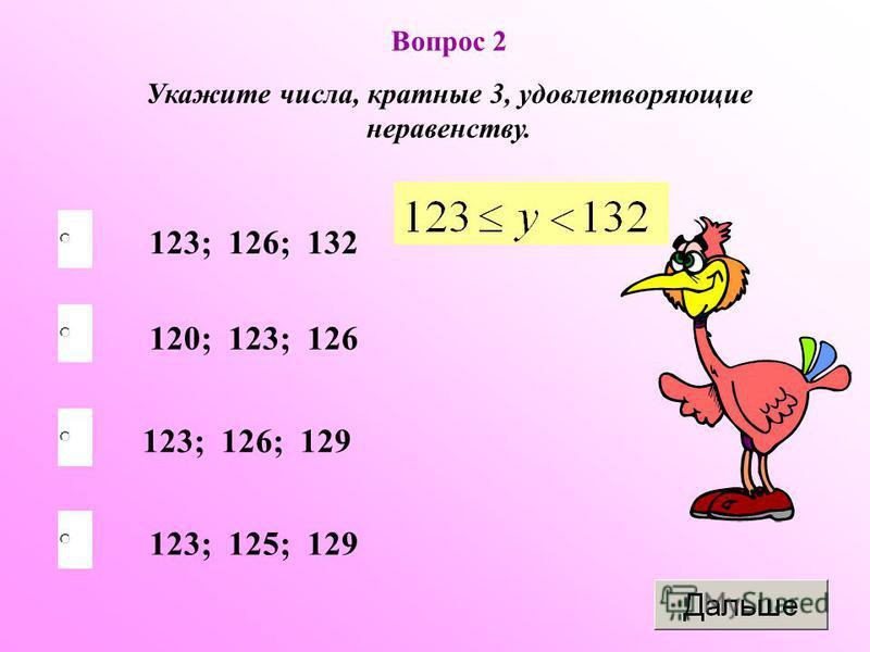 Вопрос 2 Укажите числа, кратные 3, удовлетворяющие неравенству. 123; 126; 132 123; 126; 129 120; 123; 126 123; 125; 129