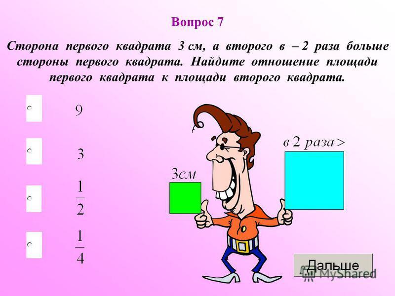 Вопрос 7 Сторона первого квадрата 3 см, а второго в – 2 раза больше стороны первого квадрата. Найдите отношение площади первого квадрата к площади второго квадрата.