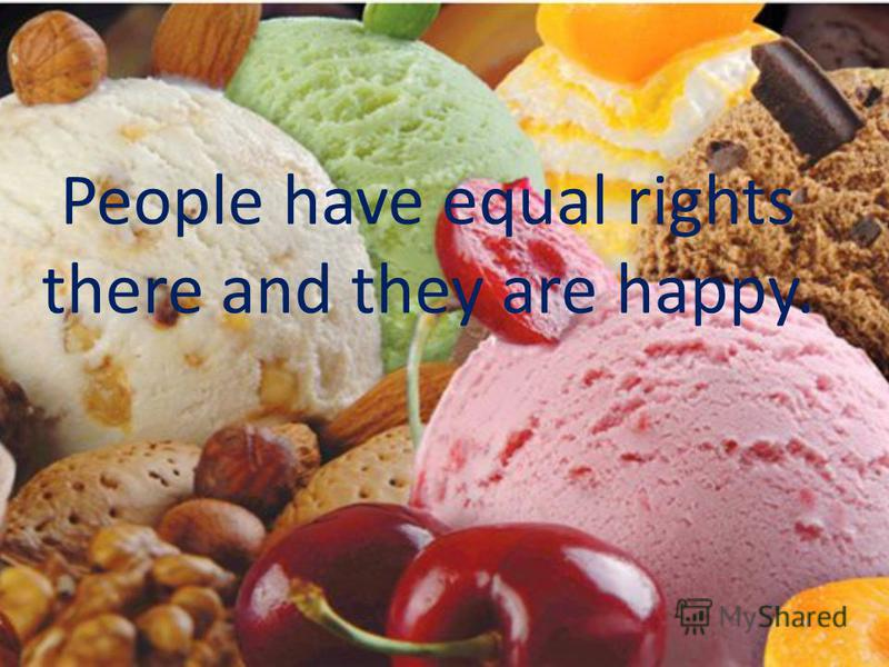 People have equal rights there and they are happy.