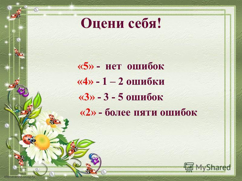 Оцени себя! «5» - нет ошибок «4» - 1 – 2 ошибки «3» - 3 - 5 ошибок «2» - более пяти ошибок