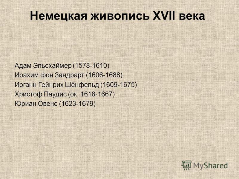 Немецкая живопись ХVІІ века Адам Эльсхаймер (1578-1610) Иоахим фон Зандрарт (1606-1688) Иоганн Гейнрих Шёнфельд (1609-1675) Христоф Паудис (ок. 1618-1667) Юриан Овенс (1623-1679)