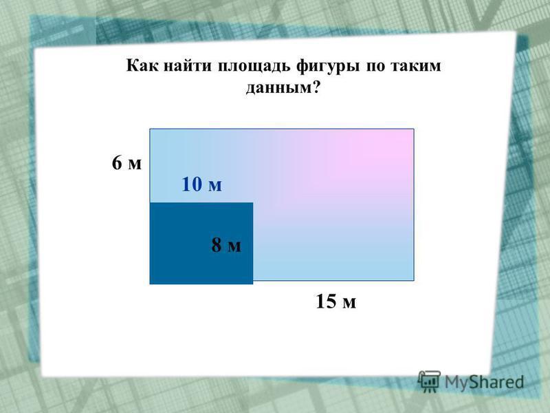 Как найти площадь фигуры по таким данным? 6 м 6 м 15 м 8 м 10 м