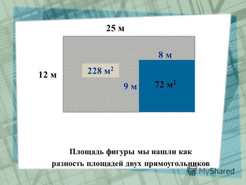12 м 12 м 25 м 300 м 2 8 м 9 м 72 м 2 228 м 2 Площадь фигуры мы нашли как разность площадей двух прямоугольников
