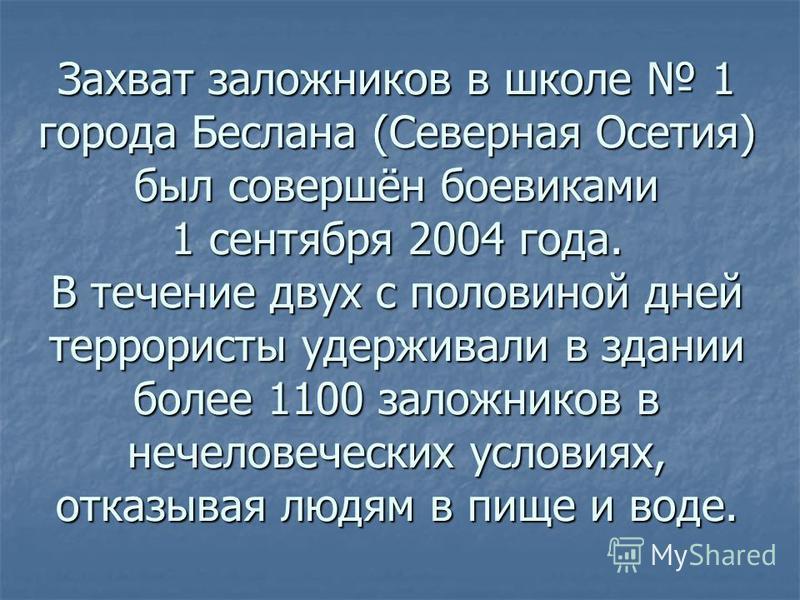 Захват заложников в школе 1 города Беслана (Северная Осетия) был совершён боевиками 1 сентября 2004 года. В течение двух с половиной дней террористы удерживали в здании более 1100 заложников в нечеловеческих условиях, отказывая людям в пище и воде.